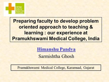 Preparing faculty to develop problem oriented approach to teaching & learning : our experience at Pramukhswami Medical College, India Himanshu Pandya Sarmishtha.