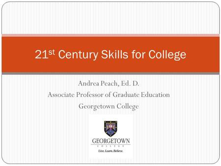 Andrea Peach, Ed. D. Associate Professor of Graduate Education Georgetown College 21 st Century Skills for College.