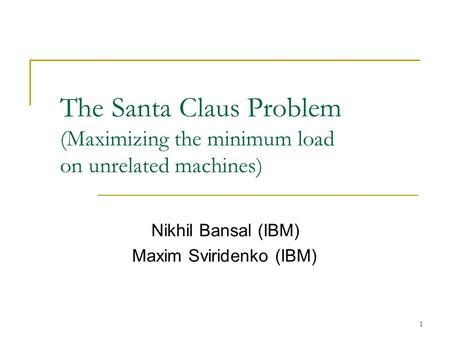1 The Santa Claus Problem (Maximizing the minimum load on unrelated machines) Nikhil Bansal (IBM) Maxim Sviridenko (IBM)