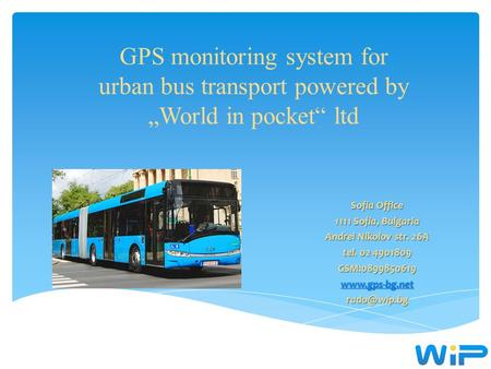 "GPS monitoring system for urban bus transport powered by ""World in pocket"" ltd Sofia Office 1111 Sofia, Bulgaria Andrei Nikolov str. 26А tel. 02 4901809."