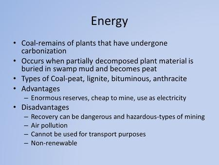Energy Coal-remains of plants that have undergone carbonization Occurs when partially decomposed plant material is buried in swamp mud and becomes peat.