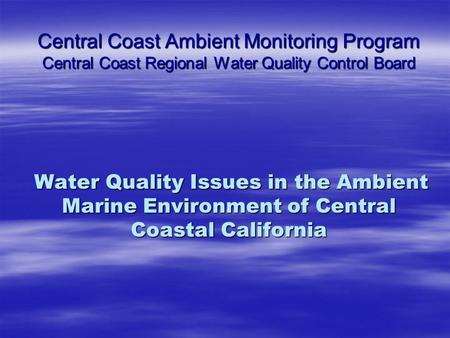 Central Coast Ambient Monitoring Program Central Coast Regional Water Quality Control Board Water Quality Issues in the Ambient Marine Environment of Central.