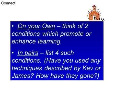 On your Own – think of 2 conditions which promote or enhance learning. In pairs – list 4 such conditions. (Have you used any techniques described by Kev.