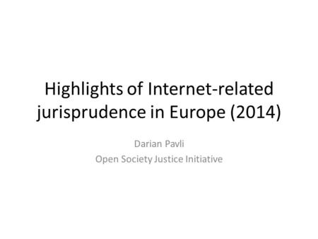Highlights of Internet-related jurisprudence in Europe (2014) Darian Pavli Open Society Justice Initiative.