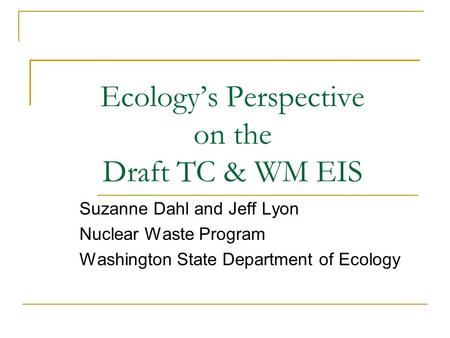 Ecology's Perspective on the Draft TC & WM EIS Suzanne Dahl and Jeff Lyon Nuclear Waste Program Washington State Department of Ecology.
