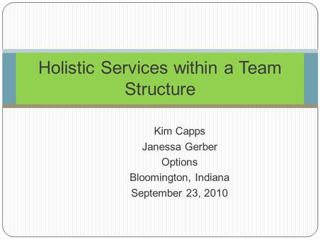 Kim Capps Janessa Gerber Options Bloomington, Indiana September 23, 2010 Holistic Services within a Team Structure.