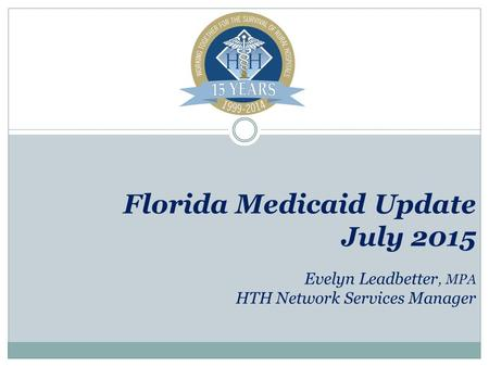 Florida Medicaid Update July 2015 Evelyn Leadbetter, MPA HTH Network Services Manager.