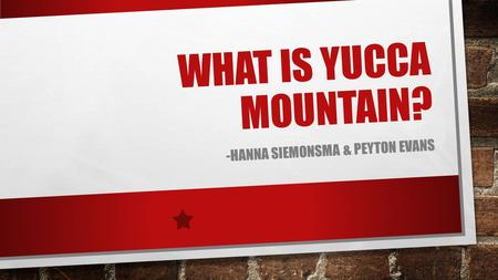 WHAT IS YUCCA MOUNTAIN? -HANNA SIEMONSMA & PEYTON EVANS.