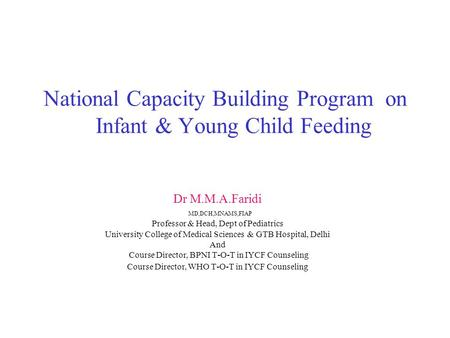 National Capacity Building Program on Infant & Young Child Feeding Dr M.M.A.Faridi MD,DCH,MNAMS,FIAP Professor & Head, Dept of Pediatrics University College.