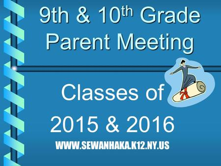 9th & 10 th Grade Parent Meeting Classes of 2015 & 2016 WWW.SEWANHAKA.K12.NY.US.