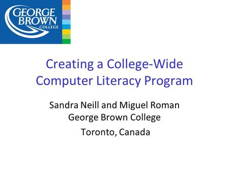 Creating a College-Wide Computer Literacy Program Sandra Neill and Miguel Roman George Brown College Toronto, Canada.