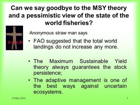 4 May 20041 Can we say goodbye to the MSY theory and a pessimistic view of the state of the world fisheries? FAO suggested that the total world landings.