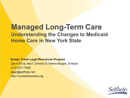 1 Managed Long-Term Care Understanding the Changes to Medicaid Home Care in New York State Evelyn Frank Legal Resources Program David Silva, Ass't. Director.
