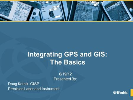 Integrating GPS and GIS: The Basics 6/19/12 Presented By: Doug Kotnik, GISP Precision Laser and Instrument.