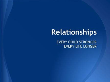 Relationships EVERY CHILD STRONGER EVERY LIFE LONGER.