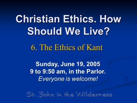 Christian Ethics. How Should We Live? 6. The Ethics of Kant Sunday, June 19, 2005 9 to 9:50 am, in the Parlor. Everyone is welcome!
