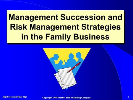 Mgt Succession/Risk Mgt 1 Copyright 1999 Prentice Hall Publishing Company Management Succession and Risk Management Strategies in the Family Business.