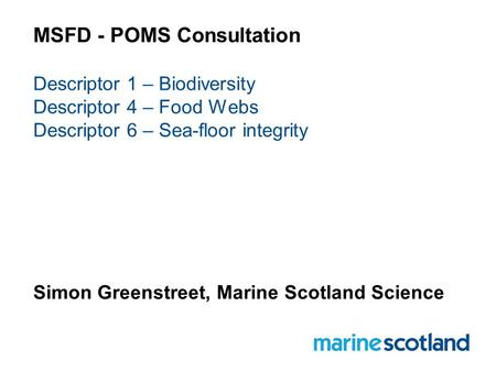MSFD - POMS Consultation Descriptor 1 – Biodiversity Descriptor 4 – Food Webs Descriptor 6 – Sea-floor integrity Simon Greenstreet, Marine Scotland Science.