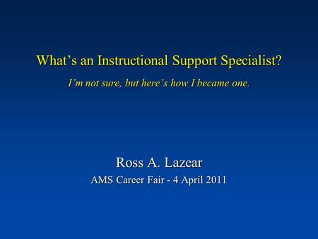 What's an Instructional Support Specialist? I'm not sure, but here's how I became one. Ross A. Lazear AMS Career Fair - 4 April 2011.