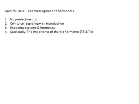 April 25, 2014 – Chemical signals and hormones I 1.No pre-lecture quiz 2.Cell-to-cell signaling – an introduction 3.Endocrine systems & hormones 4.Case.