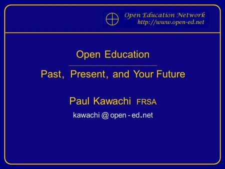 Open Education ____________________________________________________ Past, Present, and Your Future Paul Kawachi FRSA open - ed. net.