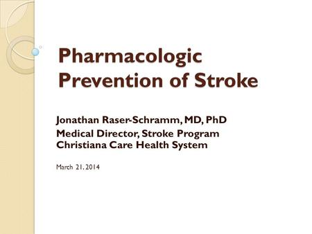 Pharmacologic Prevention of Stroke Jonathan Raser-Schramm, MD, PhD Medical Director, Stroke Program Christiana Care Health System March 21, 2014.