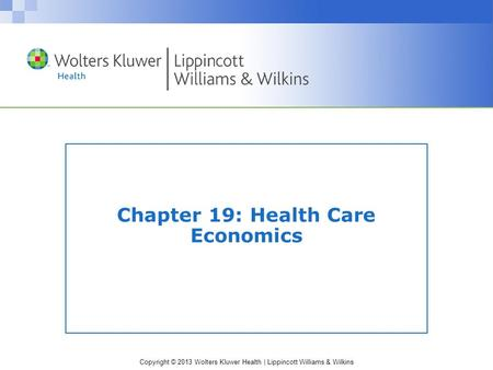 Copyright © 2013 Wolters Kluwer Health | Lippincott Williams & Wilkins Chapter 19: Health Care Economics.
