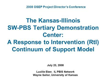 The Kansas-Illinois SW-PBS Tertiary Demonstration Center: A Response to Intervention (RtI) Continuum of Support Model July 23, 2008 Lucille Eber, IL PBIS.