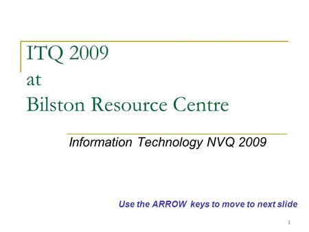 1 ITQ 2009 at Bilston Resource Centre Information Technology NVQ 2009 Use the ARROW keys to move to next slide.