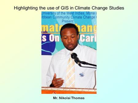 Highlighting the use of GIS in Climate Change Studies Mr. Nikolai Thomas.