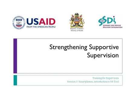 Strengthening Supportive Supervision Training for Supervisors Session 3: Smartphones, introduction to SS Tool.