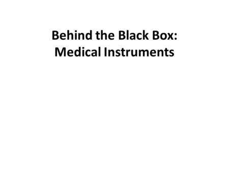 Behind the Black Box: Medical Instruments. Why Do We Care? Medical equipment can be used to understand the human body better. – Diagnosis – Monitoring.