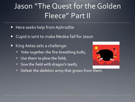 "Jason ""The Quest for the Golden Fleece"" Part II Hera seeks help from Aphrodite Cupid is sent to make Medea fall for Jason King Aetes sets a challenge:"