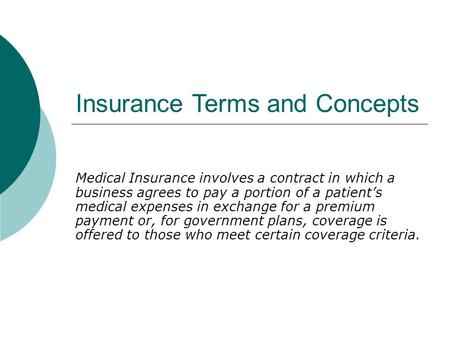 Insurance Terms and Concepts Medical Insurance involves a contract in which a business agrees to pay a portion of a patient's medical expenses in exchange.