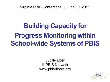 Virginia PBIS Conference | June 30, 2011 Building Capacity for Progress Monitoring within School-wide Systems of PBIS Lucille Eber IL PBIS Network www.pbisillinois.org.