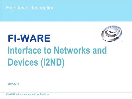 FI-WARE – Future Internet Core Platform FI-WARE Interface to Networks and Devices (I2ND) July 2011 High-level description.