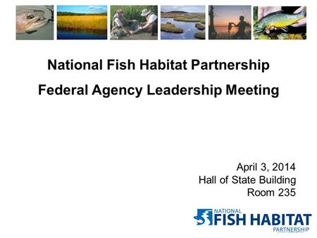 National Fish Habitat Partnership Federal Agency Leadership Meeting April 3, 2014 Hall of State Building Room 235.