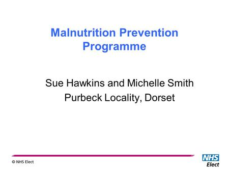 Malnutrition Prevention Programme Sue Hawkins and Michelle Smith Purbeck Locality, Dorset.