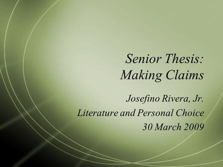 Senior Thesis: Making Claims Josefino Rivera, Jr. Literature and Personal Choice 30 March 2009.