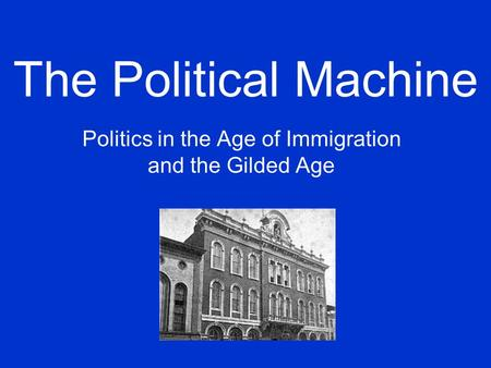 The Political Machine Politics in the Age of Immigration and the Gilded Age.