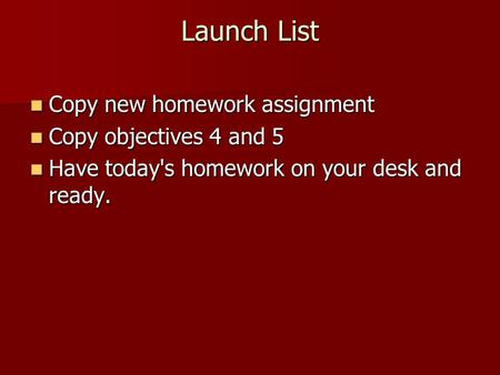 Launch List Copy new homework assignment Copy new homework assignment Copy objectives 4 and 5 Copy objectives 4 and 5 Have today's homework on your desk.