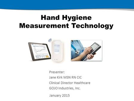 Hand Hygiene Measurement Technology January 2015 Presenter: Jane Kirk MSN RN CIC Clinical Director Healthcare GOJO Industries, Inc.
