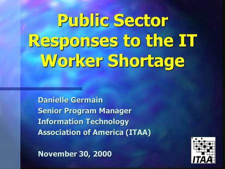 Public Sector Responses to the IT Worker Shortage Danielle Germain Senior Program Manager Information Technology Association of America (ITAA) November.
