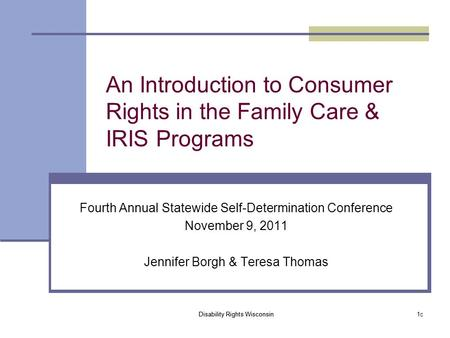 Disability Rights Wisconsin 1c An Introduction to Consumer Rights in the <strong>Family</strong> Care & IRIS Programs Fourth Annual Statewide Self-Determination Conference.