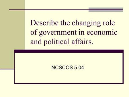 Describe the changing role of government in economic and political affairs. NCSCOS 5.04.