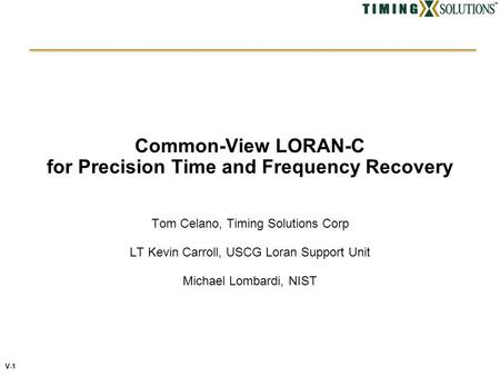 V-1 Common-View LORAN-C for Precision Time and Frequency Recovery Tom Celano, Timing Solutions Corp LT Kevin Carroll, USCG Loran Support Unit Michael Lombardi,