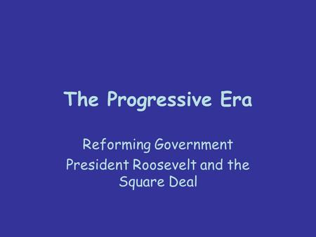 The Progressive Era Reforming Government President Roosevelt and the Square Deal.