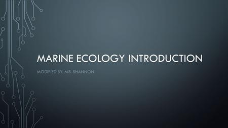 MARINE ECOLOGY INTRODUCTION MODIFIED BY: MS. SHANNON.