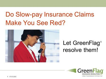 1 07.03.2003 Let GreenFlag  resolve them! Do Slow-pay Insurance Claims Make You See Red?