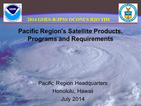 Pacific Region's Satellite Products, Programs and Requirements Pacific Region Headquarters Honolulu, Hawaii July 2014 2014 GOES-R/JPSS OCONUS R2O TIM.
